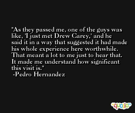 As they passed me, one of the guys was like, 'I just met Drew Carey,' and he said it in a way that suggested it had made his whole experience here worthwhile. That meant a lot to me just to hear that. It made me understand how significant this visit is. -Pedro Hernandez