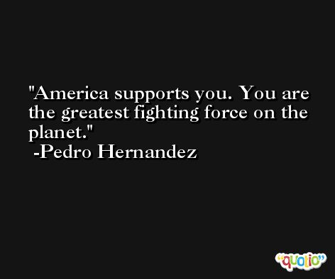 America supports you. You are the greatest fighting force on the planet. -Pedro Hernandez