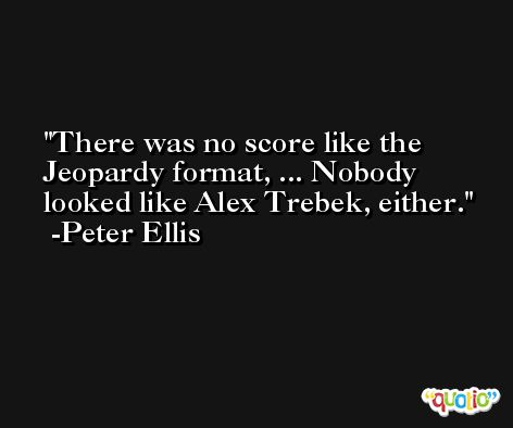 There was no score like the Jeopardy format, ... Nobody looked like Alex Trebek, either. -Peter Ellis