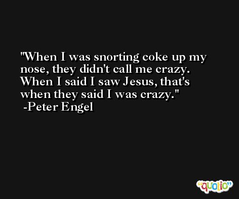 When I was snorting coke up my nose, they didn't call me crazy. When I said I saw Jesus, that's when they said I was crazy. -Peter Engel