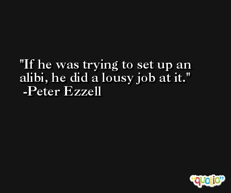 If he was trying to set up an alibi, he did a lousy job at it. -Peter Ezzell