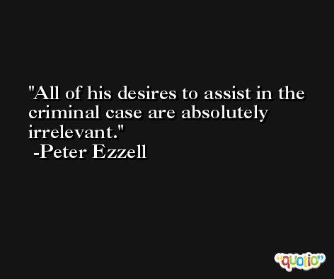 All of his desires to assist in the criminal case are absolutely irrelevant. -Peter Ezzell