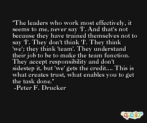 The leaders who work most effectively, it seems to me, never say 'I'. And that's not because they have trained themselves not to say 'I'. They don't think 'I'. They think 'we'; they think 'team'. They understand their job to be to make the team function. They accept responsibility and don't sidestep it, but 'we' gets the credit.... This is what creates trust, what enables you to get the task done. -Peter F. Drucker