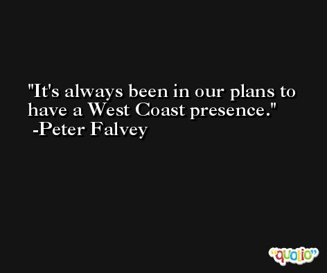 It's always been in our plans to have a West Coast presence. -Peter Falvey
