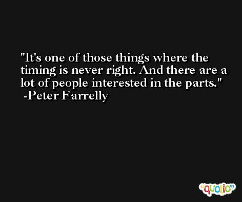 It's one of those things where the timing is never right. And there are a lot of people interested in the parts. -Peter Farrelly