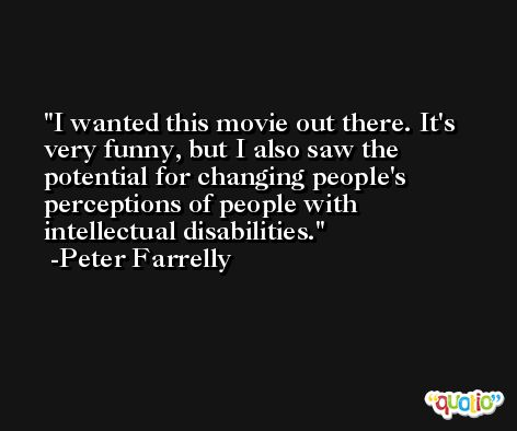 I wanted this movie out there. It's very funny, but I also saw the potential for changing people's perceptions of people with intellectual disabilities. -Peter Farrelly