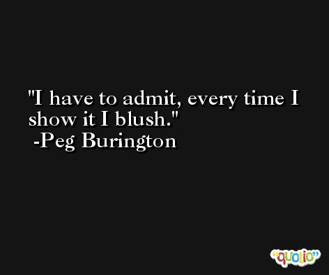 I have to admit, every time I show it I blush. -Peg Burington
