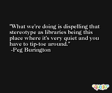 What we're doing is dispelling that stereotype as libraries being this place where it's very quiet and you have to tip-toe around. -Peg Burington