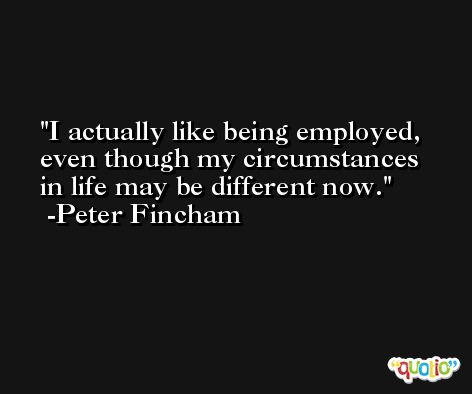 I actually like being employed, even though my circumstances in life may be different now. -Peter Fincham