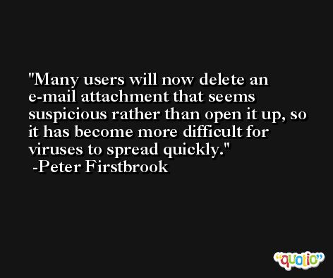 Many users will now delete an e-mail attachment that seems suspicious rather than open it up, so it has become more difficult for viruses to spread quickly. -Peter Firstbrook