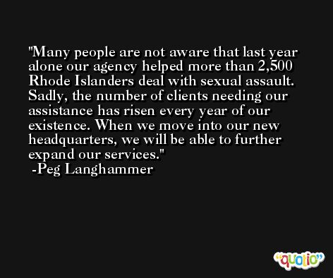 Many people are not aware that last year alone our agency helped more than 2,500 Rhode Islanders deal with sexual assault. Sadly, the number of clients needing our assistance has risen every year of our existence. When we move into our new headquarters, we will be able to further expand our services. -Peg Langhammer