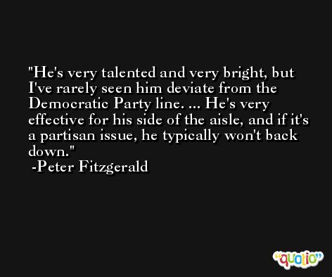 He's very talented and very bright, but I've rarely seen him deviate from the Democratic Party line. ... He's very effective for his side of the aisle, and if it's a partisan issue, he typically won't back down. -Peter Fitzgerald