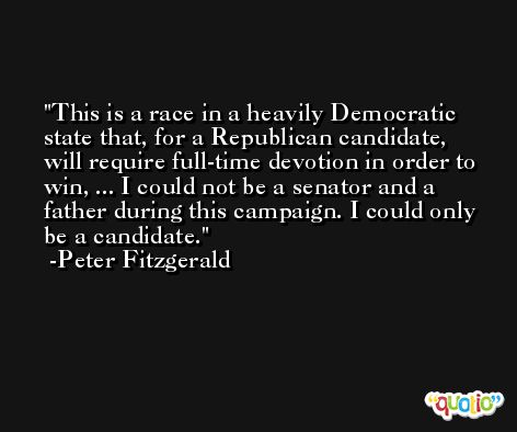 This is a race in a heavily Democratic state that, for a Republican candidate, will require full-time devotion in order to win, ... I could not be a senator and a father during this campaign. I could only be a candidate. -Peter Fitzgerald