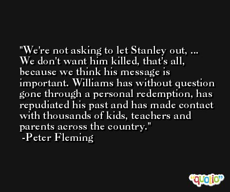 We're not asking to let Stanley out, ... We don't want him killed, that's all, because we think his message is important. Williams has without question gone through a personal redemption, has repudiated his past and has made contact with thousands of kids, teachers and parents across the country. -Peter Fleming