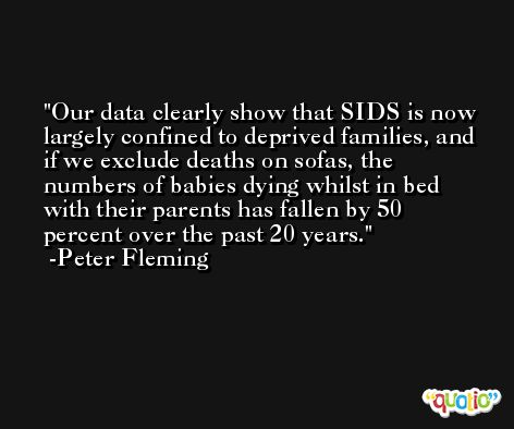 Our data clearly show that SIDS is now largely confined to deprived families, and if we exclude deaths on sofas, the numbers of babies dying whilst in bed with their parents has fallen by 50 percent over the past 20 years. -Peter Fleming