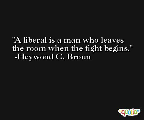 A liberal is a man who leaves the room when the fight begins. -Heywood C. Broun