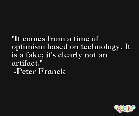 It comes from a time of optimism based on technology. It is a fake; it's clearly not an artifact. -Peter Franck