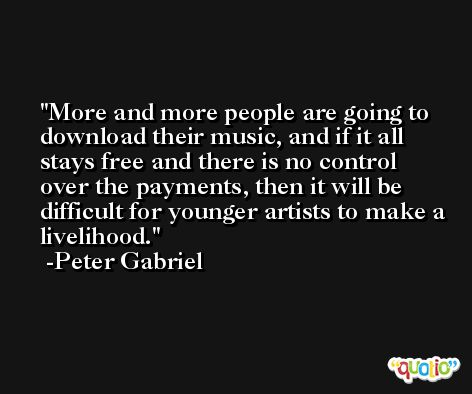 More and more people are going to download their music, and if it all stays free and there is no control over the payments, then it will be difficult for younger artists to make a livelihood. -Peter Gabriel