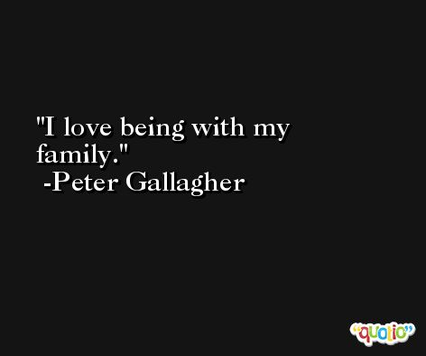 I love being with my family. -Peter Gallagher