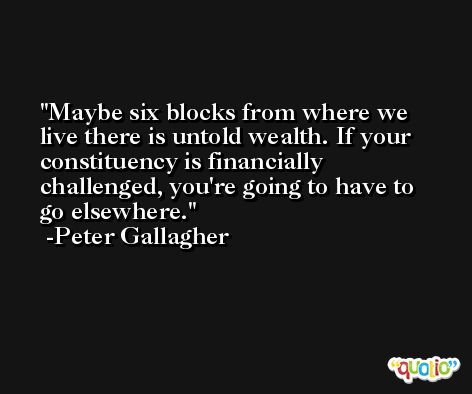 Maybe six blocks from where we live there is untold wealth. If your constituency is financially challenged, you're going to have to go elsewhere. -Peter Gallagher