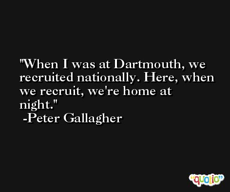 When I was at Dartmouth, we recruited nationally. Here, when we recruit, we're home at night. -Peter Gallagher