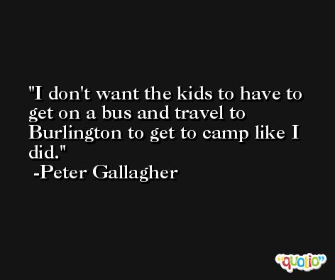 I don't want the kids to have to get on a bus and travel to Burlington to get to camp like I did. -Peter Gallagher