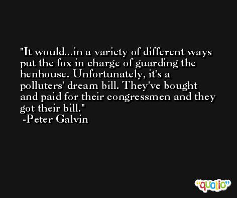 It would...in a variety of different ways put the fox in charge of guarding the henhouse. Unfortunately, it's a polluters' dream bill. They've bought and paid for their congressmen and they got their bill. -Peter Galvin