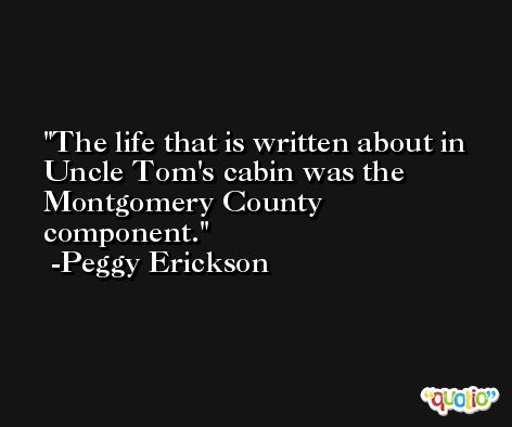 The life that is written about in Uncle Tom's cabin was the Montgomery County component. -Peggy Erickson