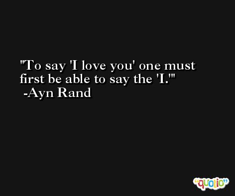 To say 'I love you' one must first be able to say the 'I.' -Ayn Rand