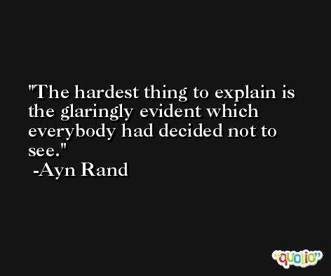 The hardest thing to explain is the glaringly evident which everybody had decided not to see. -Ayn Rand
