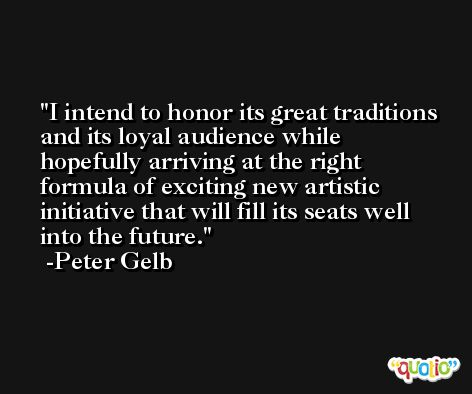 I intend to honor its great traditions and its loyal audience while hopefully arriving at the right formula of exciting new artistic initiative that will fill its seats well into the future. -Peter Gelb