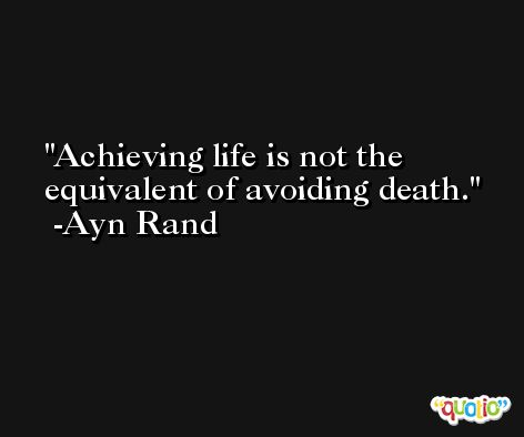 Achieving life is not the equivalent of avoiding death. -Ayn Rand
