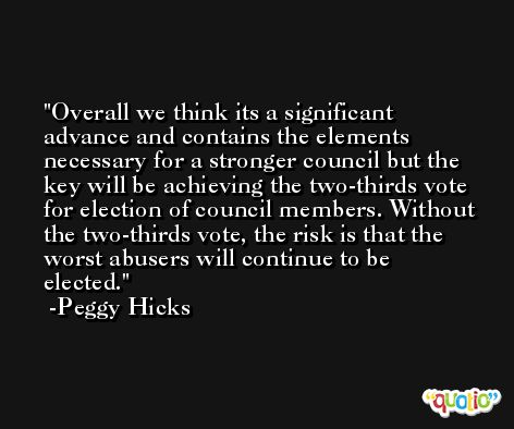 Overall we think its a significant advance and contains the elements necessary for a stronger council but the key will be achieving the two-thirds vote for election of council members. Without the two-thirds vote, the risk is that the worst abusers will continue to be elected. -Peggy Hicks