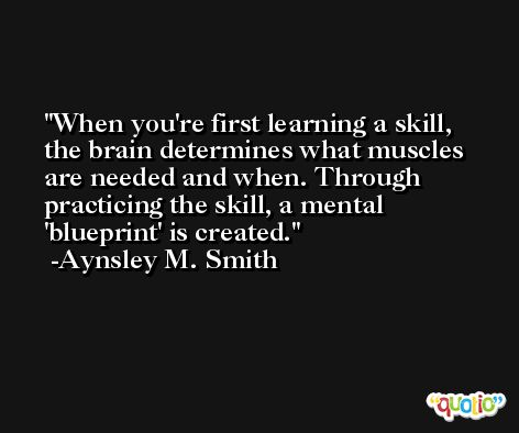 When you're first learning a skill, the brain determines what muscles are needed and when. Through practicing the skill, a mental 'blueprint' is created. -Aynsley M. Smith
