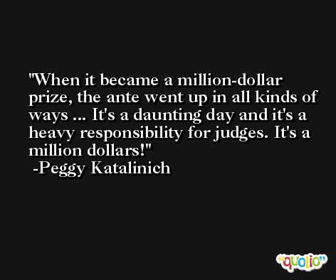 When it became a million-dollar prize, the ante went up in all kinds of ways ... It's a daunting day and it's a heavy responsibility for judges. It's a million dollars! -Peggy Katalinich