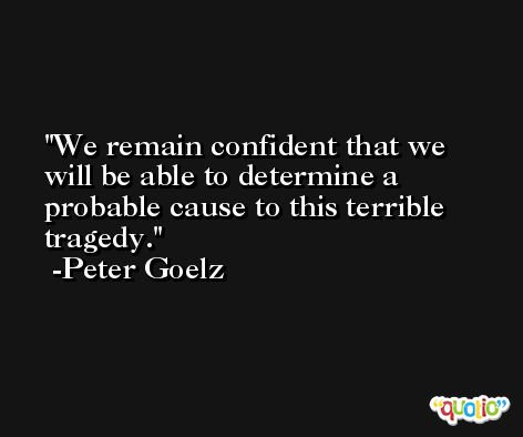 We remain confident that we will be able to determine a probable cause to this terrible tragedy. -Peter Goelz
