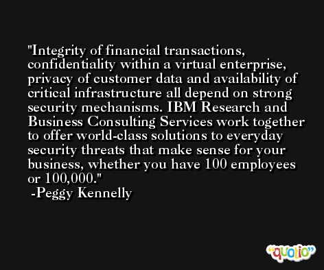 Integrity of financial transactions, confidentiality within a virtual enterprise, privacy of customer data and availability of critical infrastructure all depend on strong security mechanisms. IBM Research and Business Consulting Services work together to offer world-class solutions to everyday security threats that make sense for your business, whether you have 100 employees or 100,000. -Peggy Kennelly