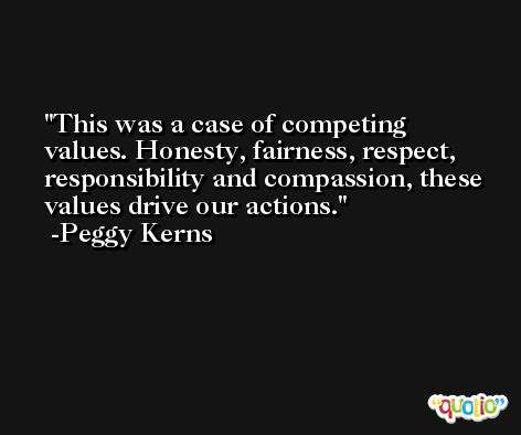 This was a case of competing values. Honesty, fairness, respect, responsibility and compassion, these values drive our actions. -Peggy Kerns