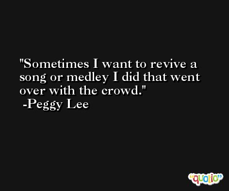 Sometimes I want to revive a song or medley I did that went over with the crowd. -Peggy Lee
