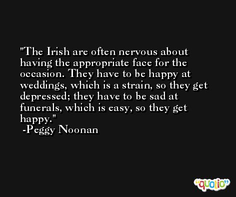 The Irish are often nervous about having the appropriate face for the occasion. They have to be happy at weddings, which is a strain, so they get depressed; they have to be sad at funerals, which is easy, so they get happy. -Peggy Noonan