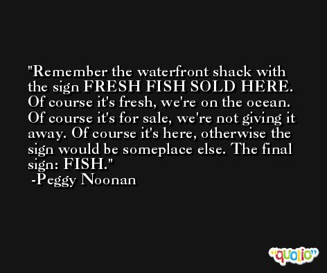 Remember the waterfront shack with the sign FRESH FISH SOLD HERE. Of course it's fresh, we're on the ocean. Of course it's for sale, we're not giving it away. Of course it's here, otherwise the sign would be someplace else. The final sign: FISH. -Peggy Noonan