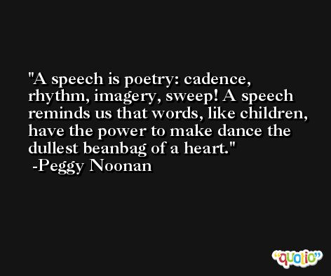 A speech is poetry: cadence, rhythm, imagery, sweep! A speech reminds us that words, like children, have the power to make dance the dullest beanbag of a heart. -Peggy Noonan