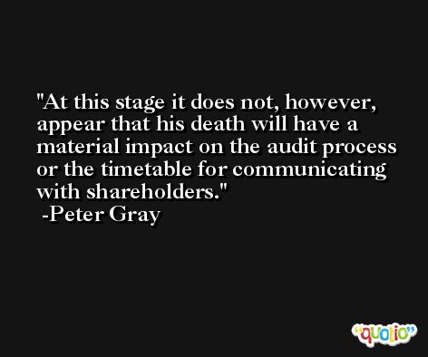 At this stage it does not, however, appear that his death will have a material impact on the audit process or the timetable for communicating with shareholders. -Peter Gray