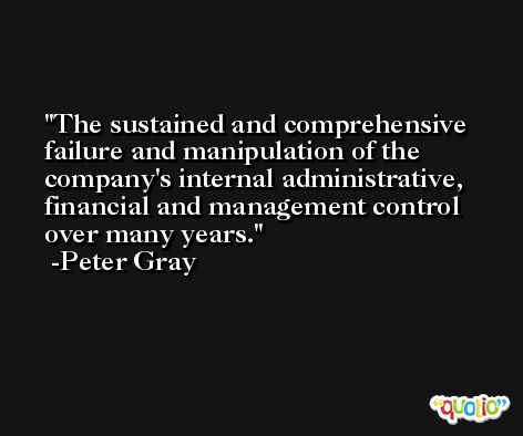 The sustained and comprehensive failure and manipulation of the company's internal administrative, financial and management control over many years. -Peter Gray
