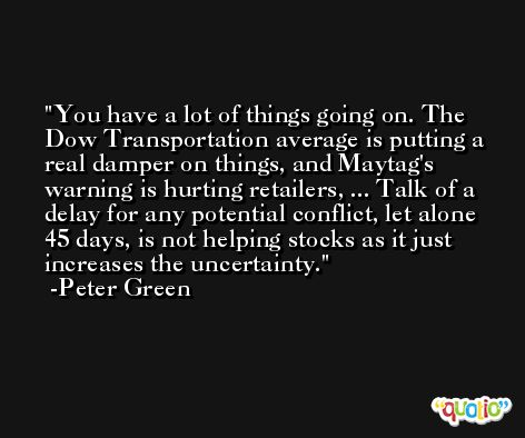 You have a lot of things going on. The Dow Transportation average is putting a real damper on things, and Maytag's warning is hurting retailers, ... Talk of a delay for any potential conflict, let alone 45 days, is not helping stocks as it just increases the uncertainty. -Peter Green