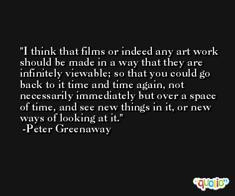 I think that films or indeed any art work should be made in a way that they are infinitely viewable; so that you could go back to it time and time again, not necessarily immediately but over a space of time, and see new things in it, or new ways of looking at it. -Peter Greenaway