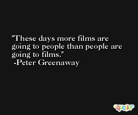 These days more films are going to people than people are going to films. -Peter Greenaway