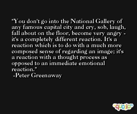 You don't go into the National Gallery of any famous capital city and cry, sob, laugh, fall about on the floor, become very angry - it's a completely different reaction. It's a reaction which is to do with a much more composed sense of regarding an image; it's a reaction with a thought process as opposed to an immediate emotional reaction. -Peter Greenaway