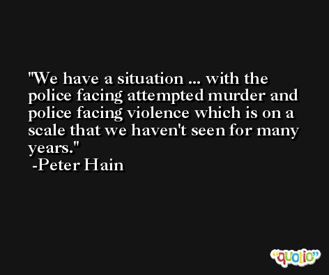 We have a situation ... with the police facing attempted murder and police facing violence which is on a scale that we haven't seen for many years. -Peter Hain