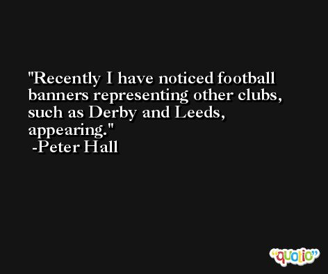 Recently I have noticed football banners representing other clubs, such as Derby and Leeds, appearing. -Peter Hall